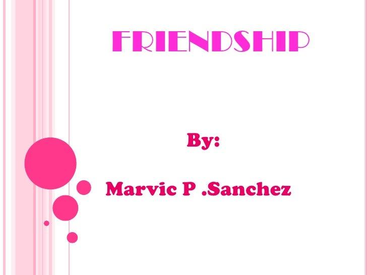 FRIENDSHIP<br />By:<br />Marvic P .Sanchez<br />