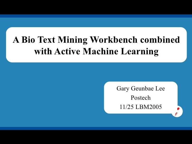A Bio Text Mining Workbench combined with Active Machine Learning Gary Geunbae Lee Postech 11/25 LBM2005