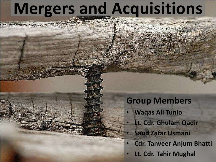 Mergers and Acquisitions              Group Members              •   Waqas Ali Tunio              •   Lt. Cdr. Ghulam Qadi...