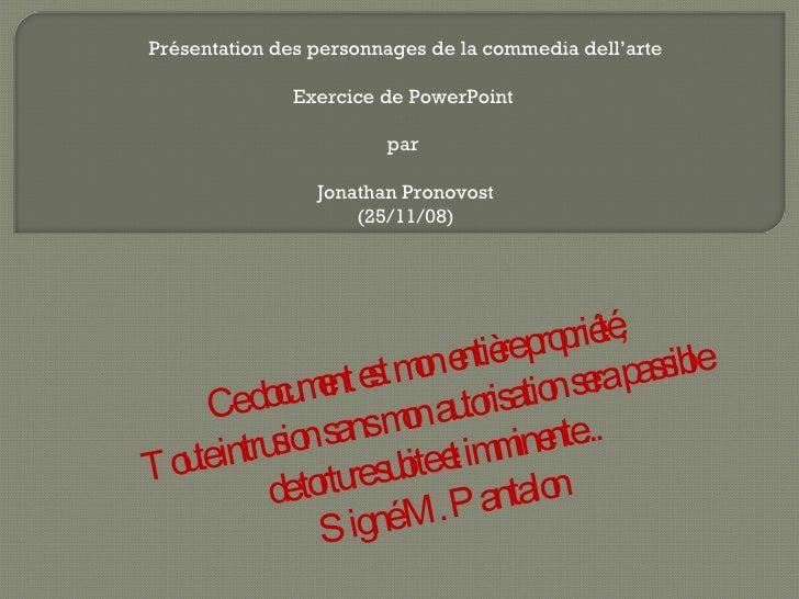 Présentation des personnages de la commedia dell'arte Exercice de PowerPoint  par  Jonathan Pronovost (25/11/08) Ce docume...