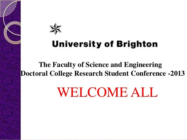WELCOME ALL The Faculty of Science and Engineering Doctoral College Research Student Conference -2013