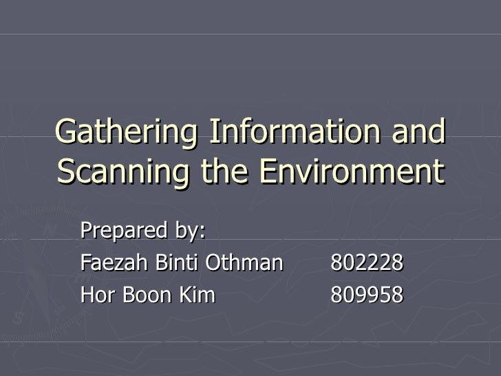 Gathering Information and Scanning the Environment Prepared by: Faezah Binti Othman 802228 Hor Boon Kim 809958