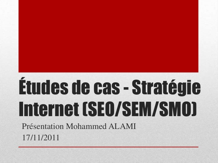 Études de cas - StratégieInternet (SEO/SEM/SMO)Présentation Mohammed ALAMI17/11/2011