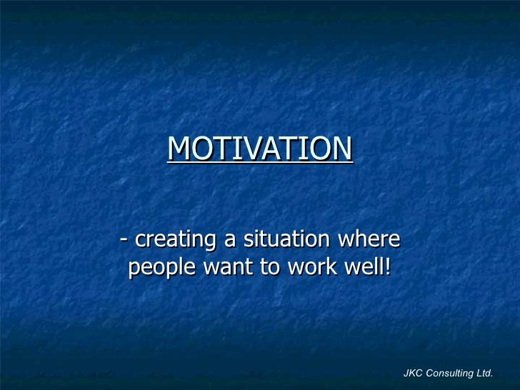 MOTIVATION - creating a situation where people want to work well! JKC Consulting Ltd.