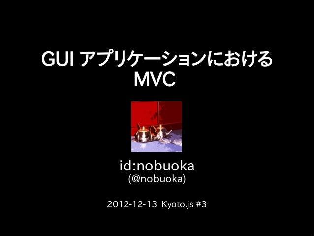 GUI アプリケーションにおける       MVC      id:nobuoka        (@nobuoka)    2012-12-13 Kyoto.js #3