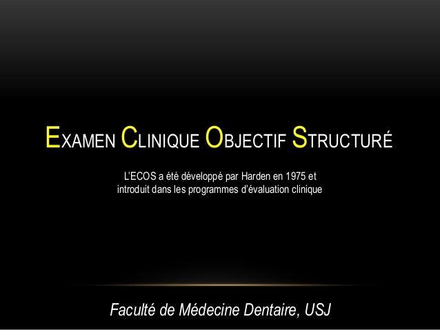 EXAMEN CLINIQUE OBJECTIF STRUCTURÉ         L'ECOS a été développé par Harden en 1975 et       introduit dans les programme...