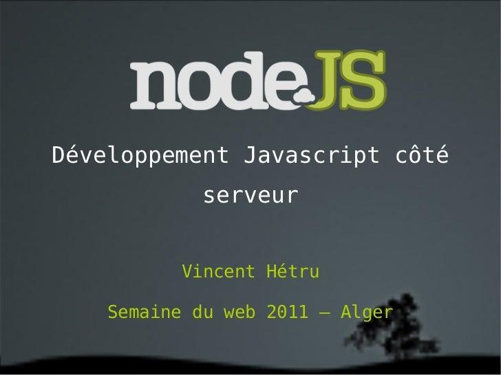 Développement Javascript côté serveur Vincent Hétru Semaine du web 2011 – Alger