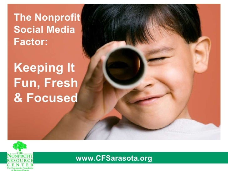The Nonprofit Social Media Factor: Keeping It Fun, Fresh & Focused www.CFSarasota.org