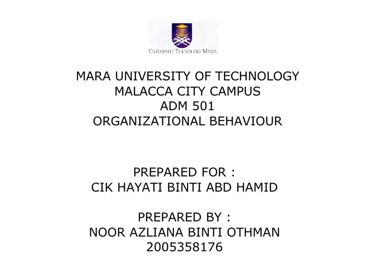 MARA UNIVERSITY OF TECHNOLOGY MALACCA CITY CAMPUS ADM 501 ORGANIZATIONAL BEHAVIOUR PREPARED FOR : CIK HAYATI BINTI ABD HAM...