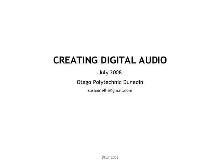 DFLP 2008 CREATING DIGITAL AUDIO July 2008 Otago Polytechnic Dunedin [email_address]