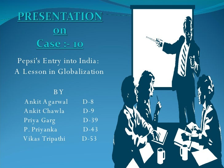 Pepsi's Entry into India:  A Lesson in Globalization BY Ankit Agarwal  D-8 Ankit Chawla  D-9 Priya Garg  D-39 P. Priyanka ...