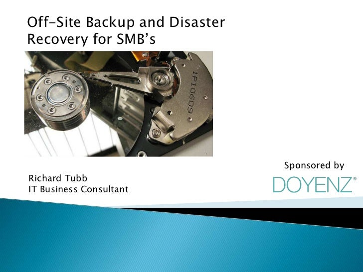 Off-Site Backup and DisasterRecovery for SMB's                               Sponsored byRichard TubbIT Business Consultant