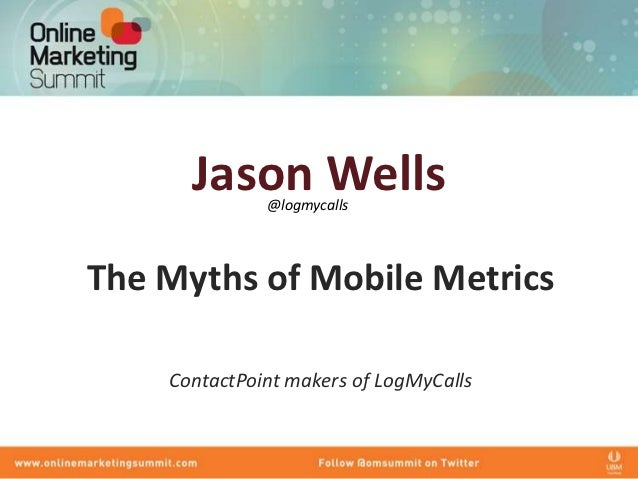 Jason Wells              @logmycallsThe Myths of Mobile Metrics    ContactPoint makers of LogMyCalls