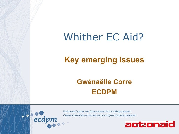 Whither EC Aid? Key emerging issues Gw é na ë lle Corre ECDPM