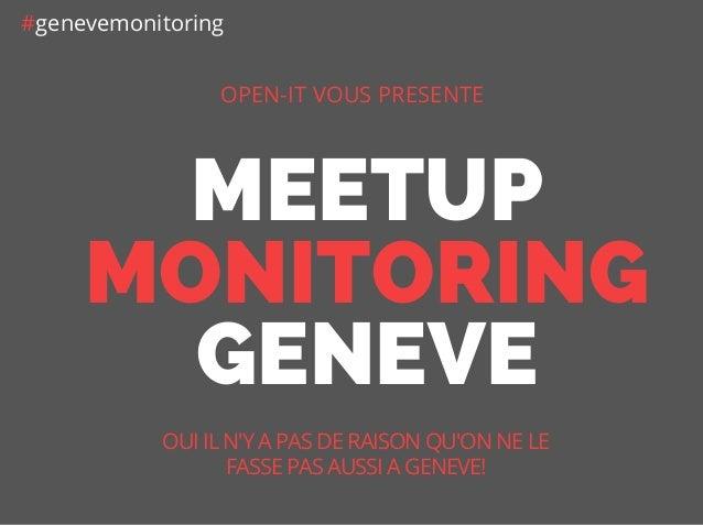 MEETUP MONITORING GENEVE OPEN-IT VOUS PRESENTE OUI IL N'Y A PAS DE RAISON QU'ON NE LE FASSE PAS AUSSI A GENEVE! #genevemon...