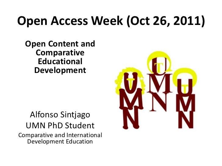 Open Access Week (Oct 26, 2011)  Open Content and    Comparative     Educational    Development   Alfonso Sintjago  UMN Ph...