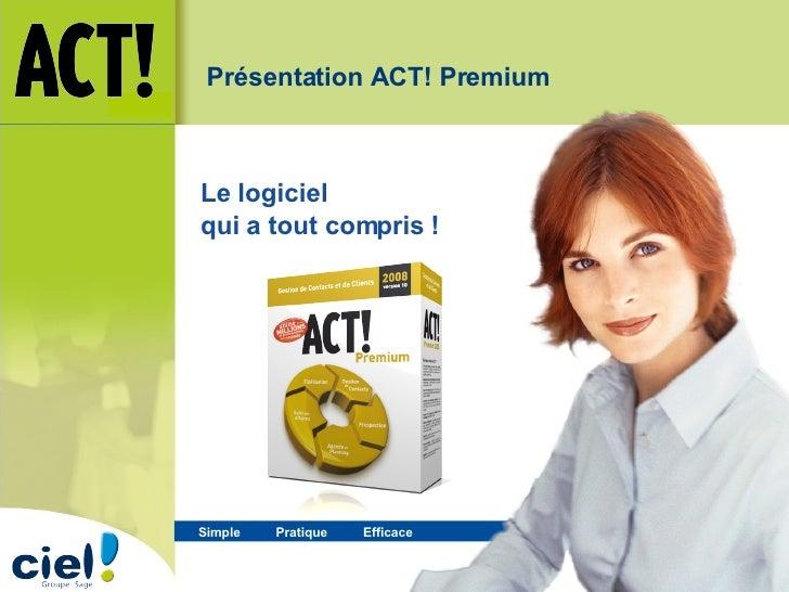 Simple  Pratique   Efficace   Le logiciel  qui a tout compris ! Présentation ACT! Premium