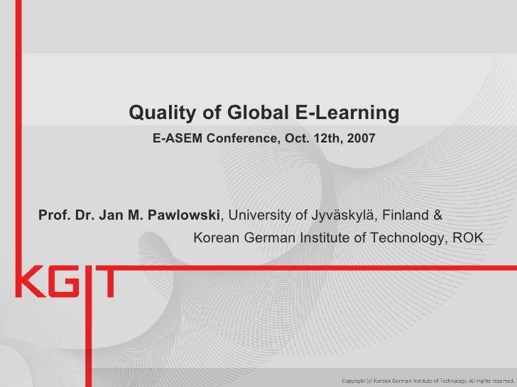 Quality of Global E-Learning E-ASEM Conference, Oct. 12th, 2007 Prof. Dr. Jan M. Pawlowski , University of Jyväskylä, Finl...