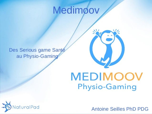 Medimoov  Des Serious game Santé  au Physio-Gaming  Antoine Seilles PhD PDG