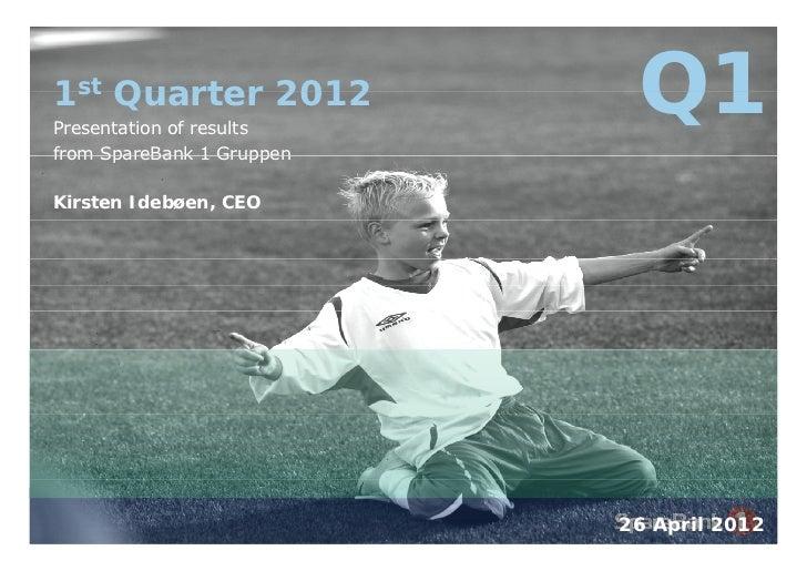 1st Quarter 2012Presentation of results                            Q1from SpareBank 1 GruppenKirsten Idebøen, CEO         ...