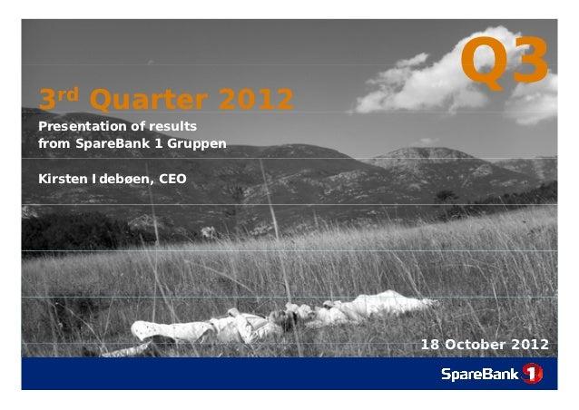 3rd Quarter 2012    Q                               Q3Presentation of resultsfrom SpareBank 1 GruppenKirsten Idebøen, CEO ...