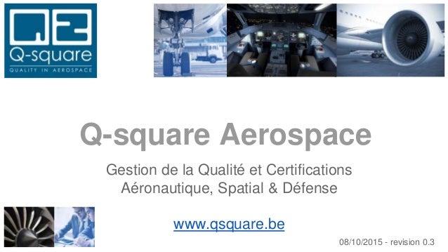 Gestion de la Qualité et Certifications Aéronautique, Spatial & Défense www.qsquare.be Q-square Aerospace 08/10/2015 - rev...