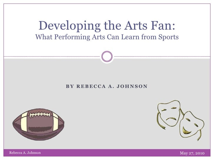 By Rebecca A. Johnson<br />Developing the Arts Fan: What Performing Arts Can Learn from Sports<br />May 27, 2010<br />Rebe...