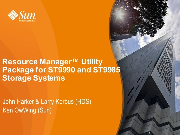 Resource Manager™ UtilityPackage for ST9990 and ST9985Storage SystemsJohn Harker & Larry Korbus (HDS)Ken OwWing (Sun)     ...