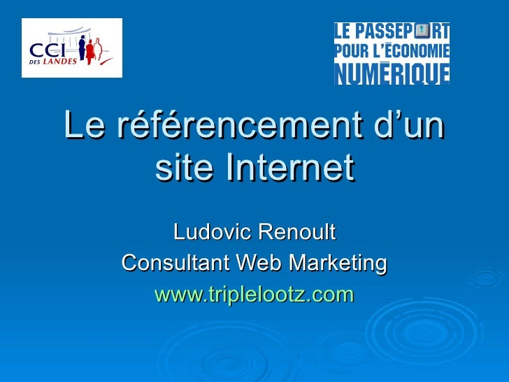 Le référencement d'un site Internet Ludovic Renoult Consultant Web Marketing www.triplelootz.com