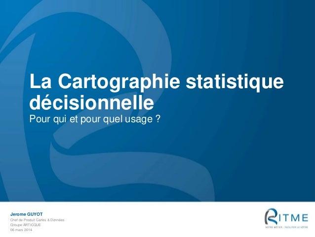 La Cartographie statistique décisionnelle Pour qui et pour quel usage ?  Jerome GUYOT Chef de Produit Cartes & Données Gro...