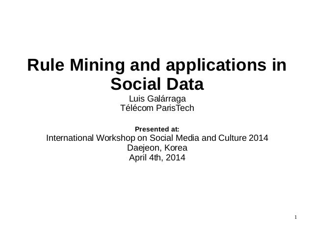 Rule Mining and applications in Social Data Luis Galárraga Télécom ParisTech Presented at: International Workshop on Socia...