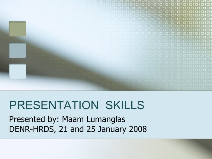 PRESENTATION  SKILLS Presented by: Maam Lumanglas DENR-HRDS, 21 and 25 January 2008