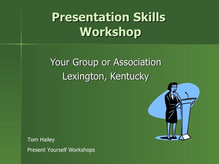 Presentation Skills  Workshop Your Group or Association Lexington, Kentucky Tom Hailey Present Yourself Workshops