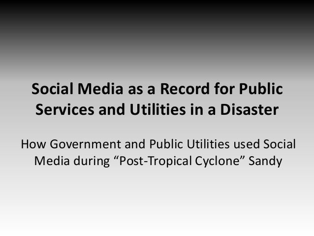 Social Media as a Record for Public Services and Utilities in a Disaster How Government and Public Utilities used Social M...