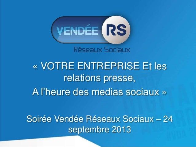 « VOTRE ENTREPRISE Et les relations presse, A l'heure des medias sociaux » Soirée Vendée Réseaux Sociaux – 24 septembre 20...
