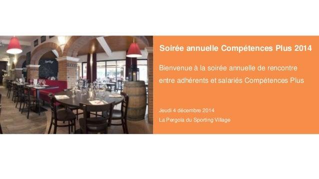 Soirée annuelle Compétences Plus 2014 Bienvenue à la soirée annuelle de rencontre entre adhérents et salariés Compétences ...