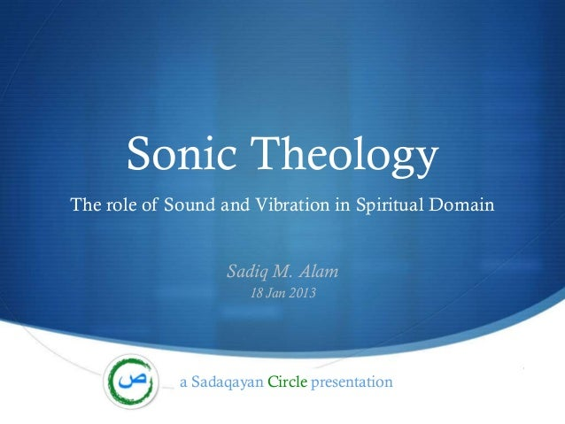 Sonic TheologyThe role of Sound and Vibration in Spiritual Domain                   Sadiq M. Alam                       18...