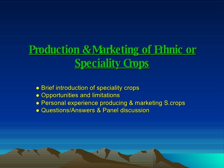 Production & Marketing of Ethnic or Speciality Crops ●  Brief introduction of speciality crops ●  Opportunities and limita...