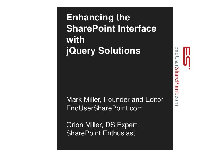 Enhancing the SharePoint Interface with jQuery SolutionsMark Miller, Founder and EditorEndUserSharePoint.comOrion Miller, ...