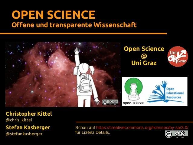 OPEN SCIENCE Offene und transparente Wissenschaft Open Science @ Uni Graz  Christopher Kittel @chris_kittel  Stefan Kasber...