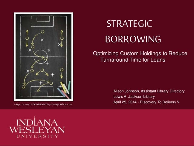 STRATEGIC BORROWING Optimizing Custom Holdings to Reduce Turnaround Time for Loans Alison Johnson, Assistant Library Direc...