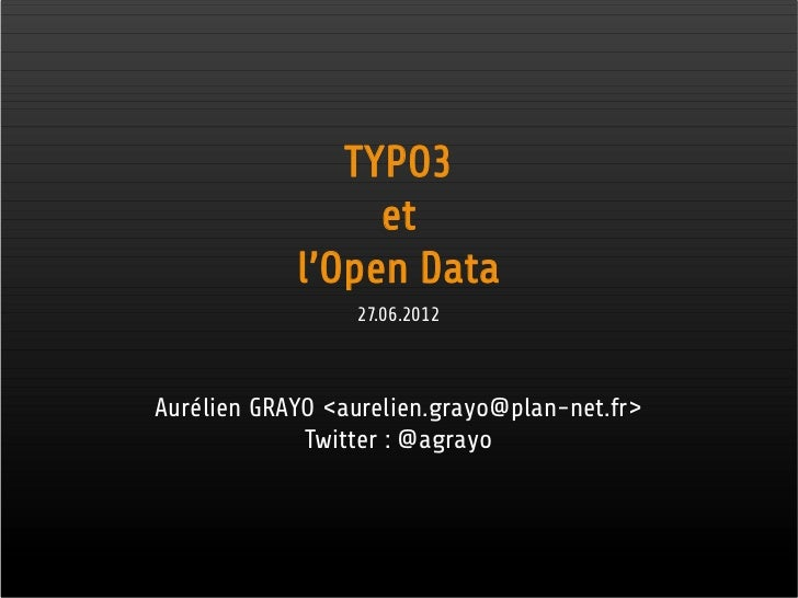 TYPO3                 et            l'Open Data                 27.06.2012Aurélien GRAYO <aurelien.grayo@plan-net.fr>     ...