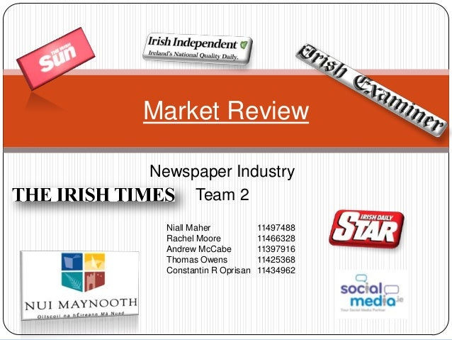 Newspaper IndustryTeam 2Market ReviewNiall Maher 11497488Rachel Moore 11466328Andrew McCabe 11397916Thomas Owens 11425368C...