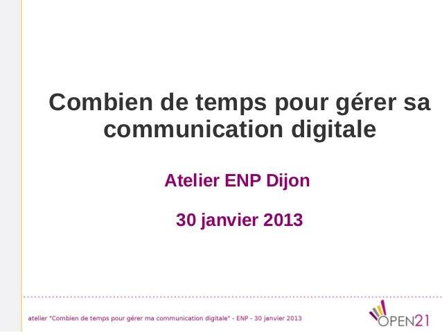 Combien de temps pour gérer sa   communication digitale         Atelier ENP Dijon          30 janvier 2013