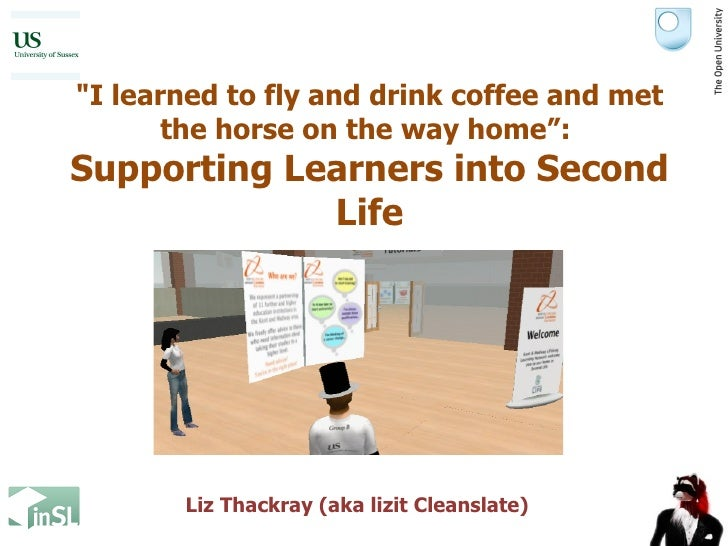 """I learned to fly and drink coffee and met the horse on the way home"":  Supporting Learners into Second Life Liz Thac..."