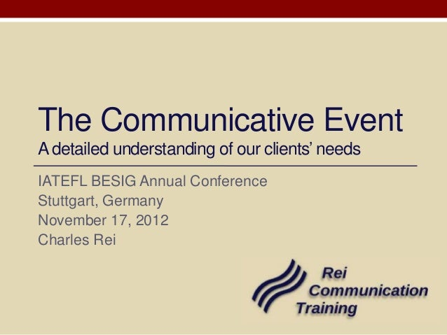 The Communicative EventA detailed understanding of our clients' needsIATEFL BESIG Annual ConferenceStuttgart, GermanyNovem...