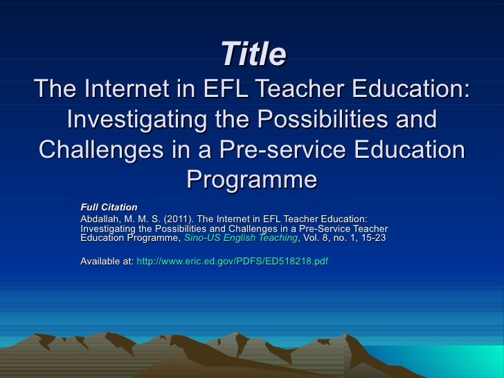 Title The Internet in EFL Teacher Education: Investigating the Possibilities and Challenges in a Pre-service Education Pro...