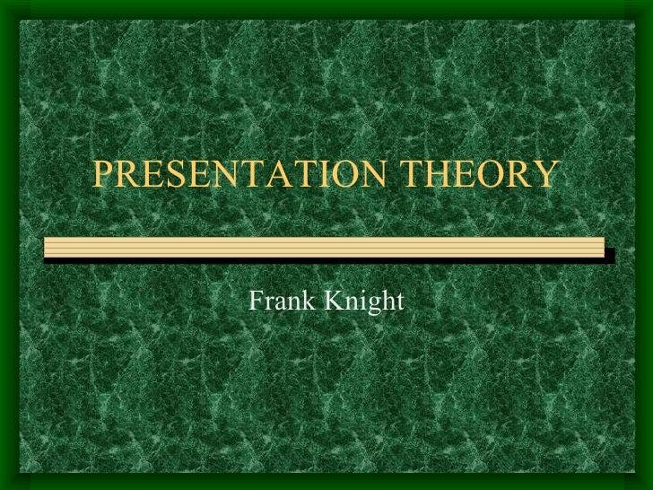 PRESENTATION THEORY Frank Knight