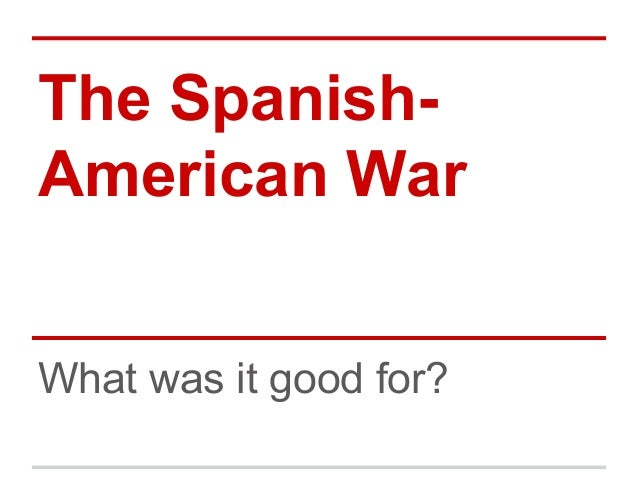 The SpanishAmerican War What was it good for?
