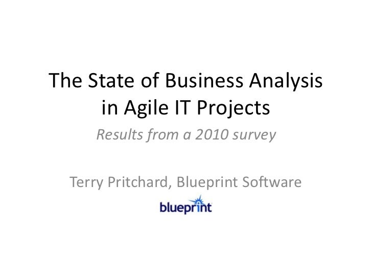 The State of Business Analysis     in Agile IT Projects     Results from a 2010 survey  Terry Pritchard, Blueprint Software